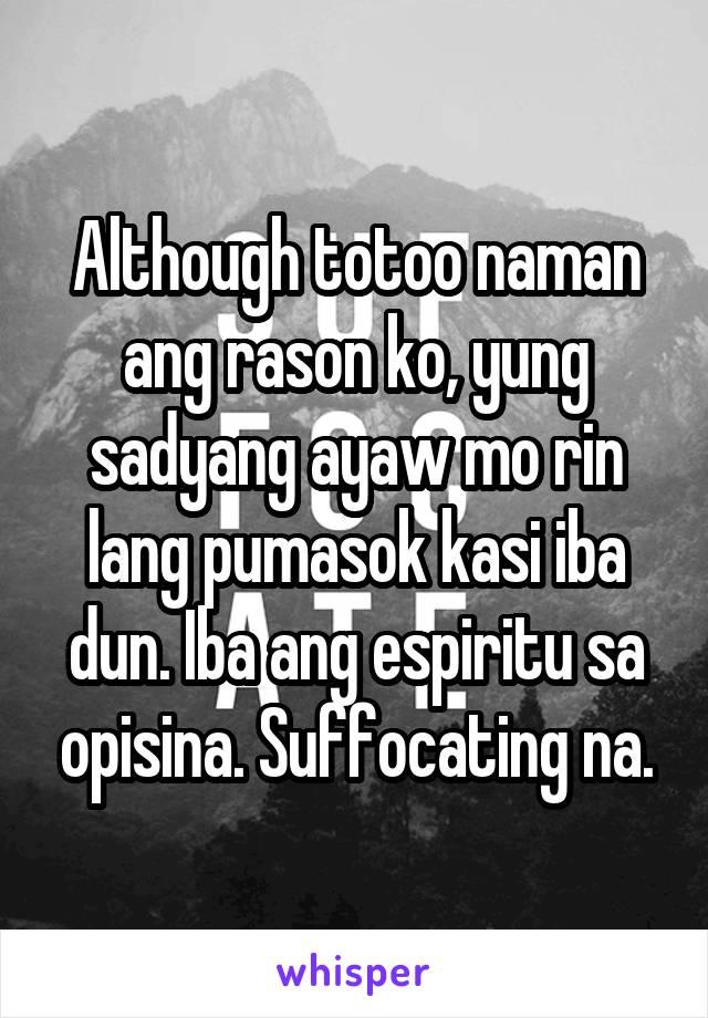 Although totoo naman ang rason ko, yung sadyang ayaw mo rin lang pumasok kasi iba dun. Iba ang espiritu sa opisina. Suffocating na.