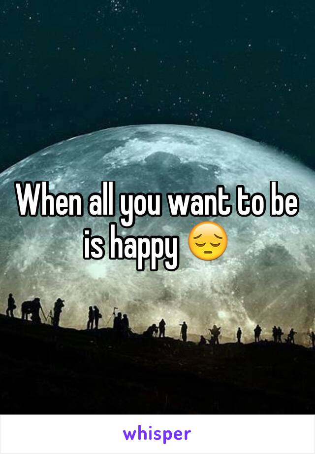 When all you want to be is happy 😔