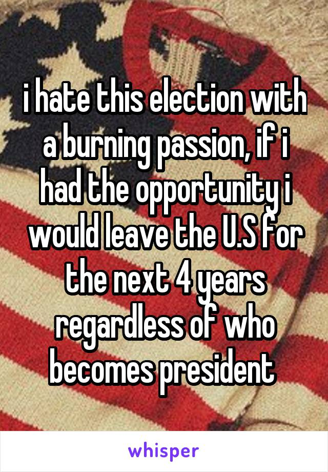 i hate this election with a burning passion, if i had the opportunity i would leave the U.S for the next 4 years regardless of who becomes president