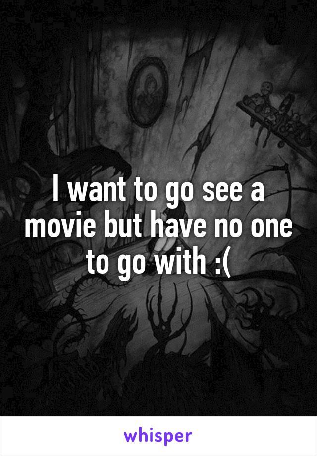 I want to go see a movie but have no one to go with :(