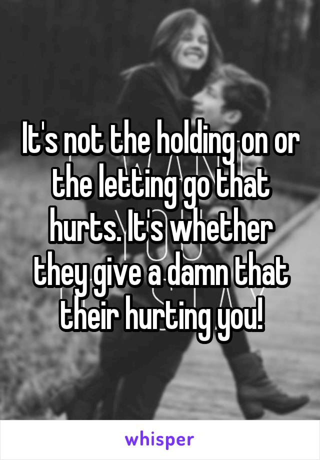 It's not the holding on or the letting go that hurts. It's whether they give a damn that their hurting you!