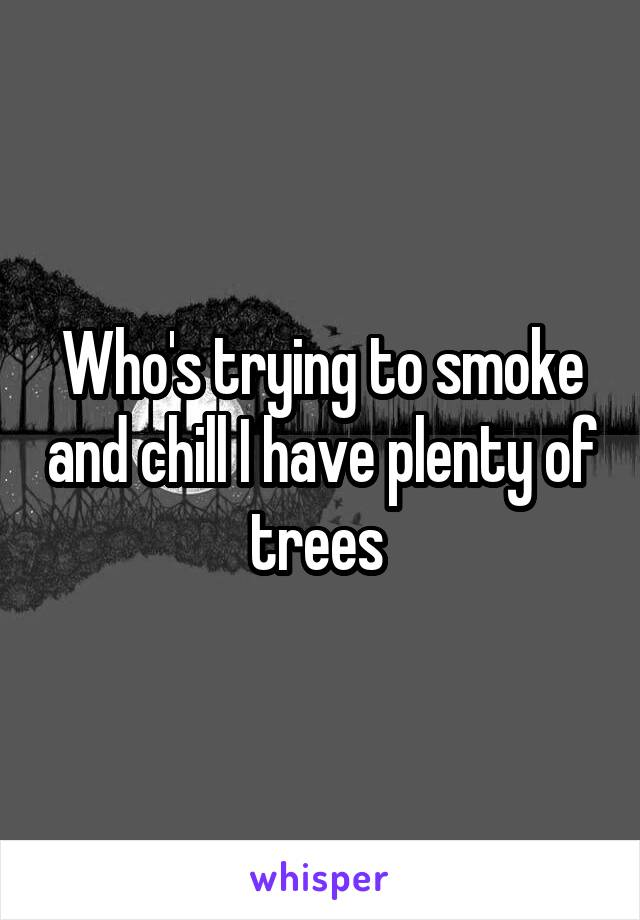 Who's trying to smoke and chill I have plenty of trees