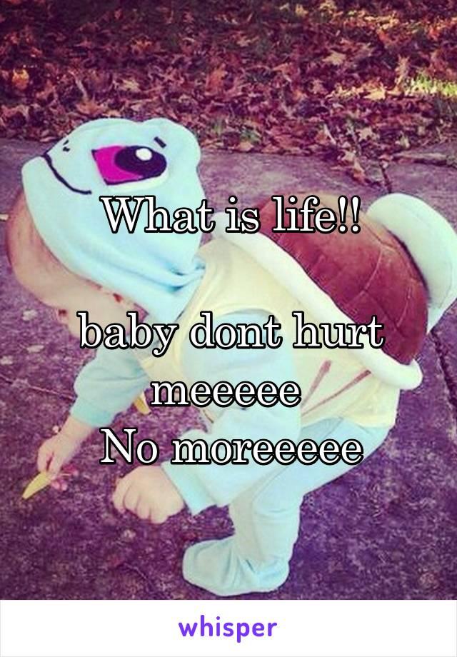 What is life!!  baby dont hurt meeeee  No moreeeee