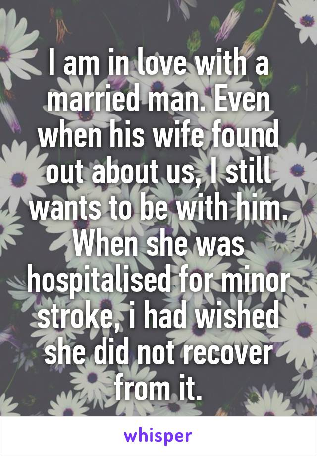 I am in love with a married man. Even when his wife found out about us, I still wants to be with him. When she was hospitalised for minor stroke, i had wished she did not recover from it.