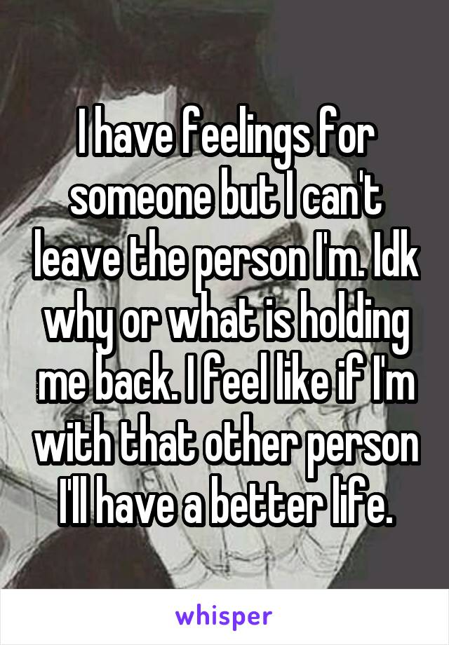 I have feelings for someone but I can't leave the person I'm. Idk why or what is holding me back. I feel like if I'm with that other person I'll have a better life.
