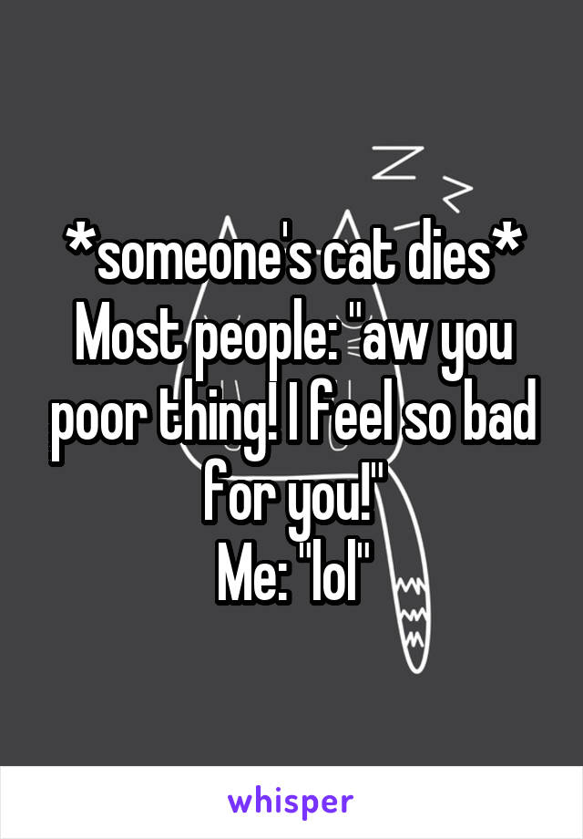 """*someone's cat dies* Most people: """"aw you poor thing! I feel so bad for you!"""" Me: """"lol"""""""