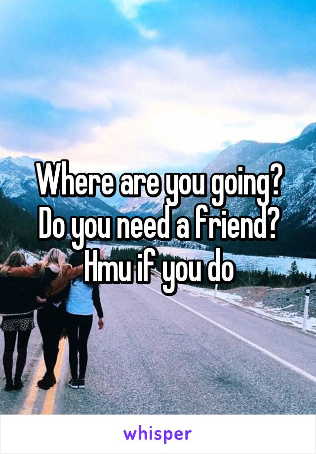 Where are you going? Do you need a friend? Hmu if you do