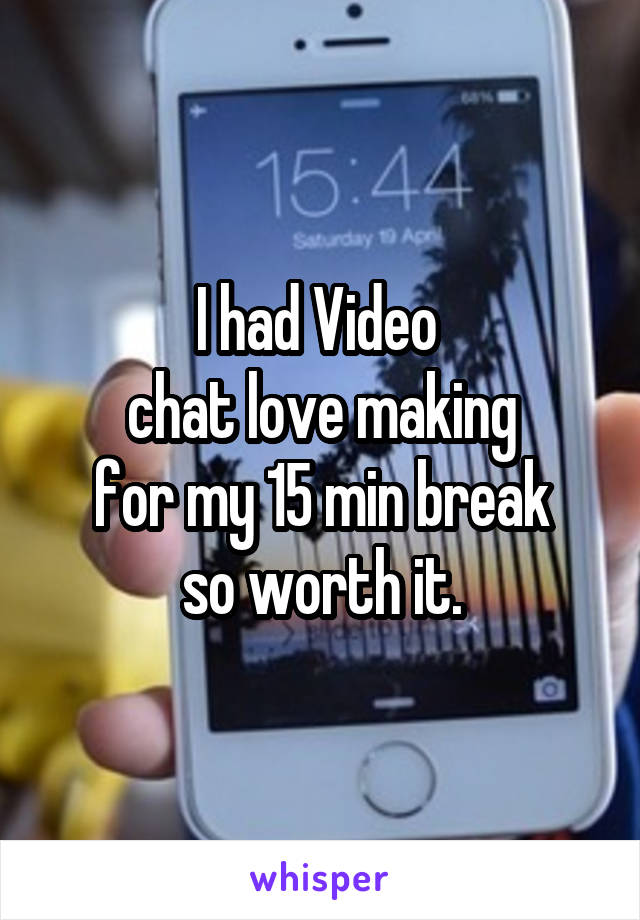 I had Video  chat love making for my 15 min break so worth it.
