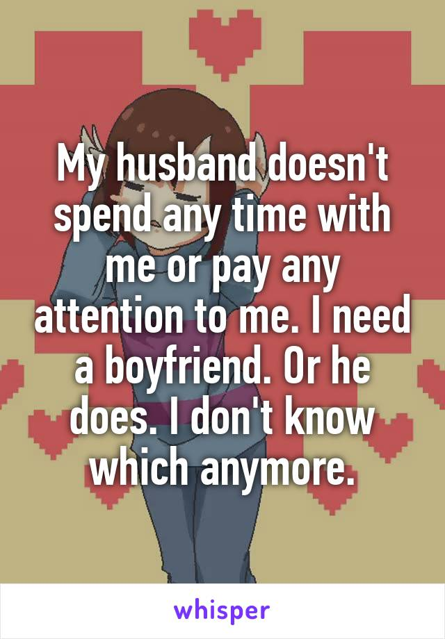 My husband doesn't spend any time with me or pay any attention to me. I need a boyfriend. Or he does. I don't know which anymore.