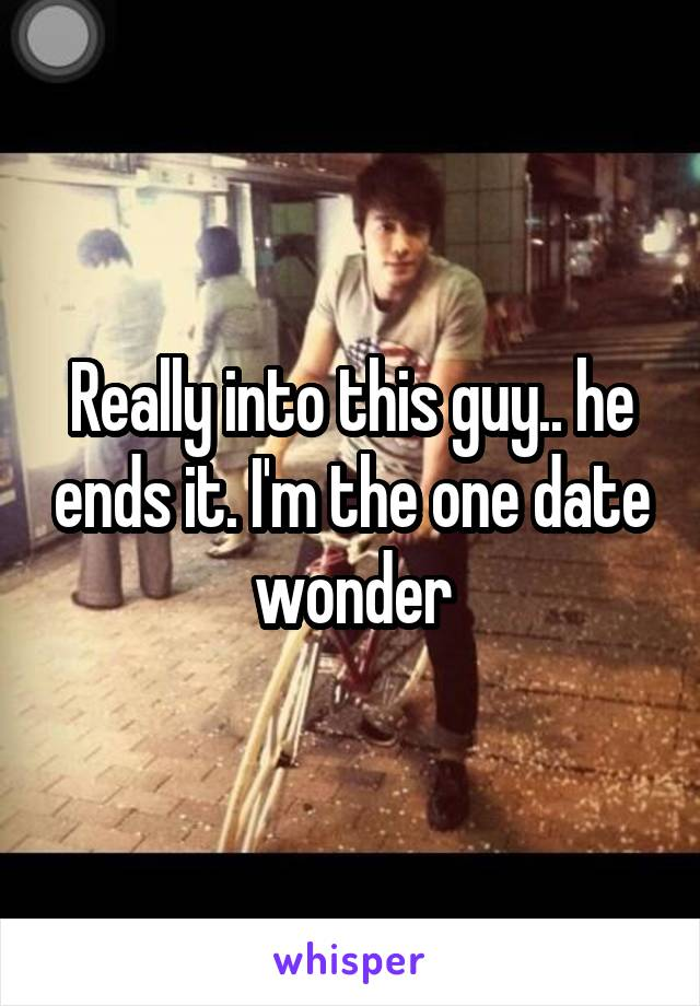 Really into this guy.. he ends it. I'm the one date wonder