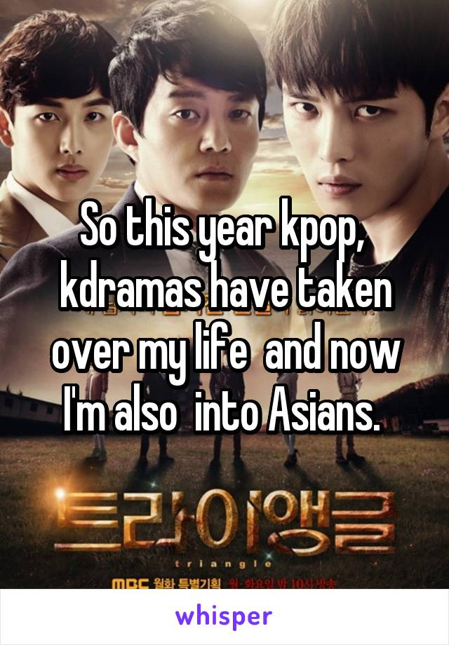 So this year kpop,  kdramas have taken over my life  and now I'm also  into Asians.
