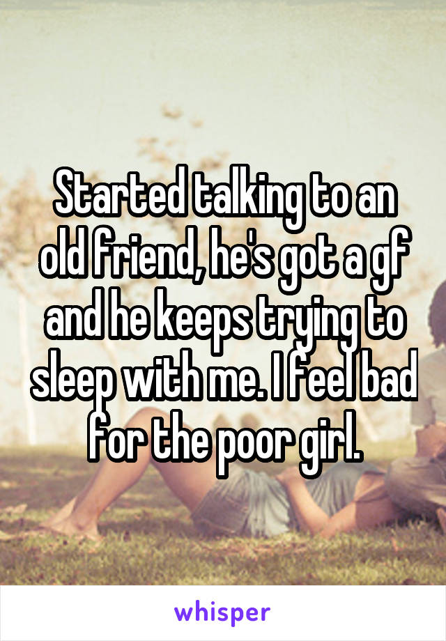Started talking to an old friend, he's got a gf and he keeps trying to sleep with me. I feel bad for the poor girl.