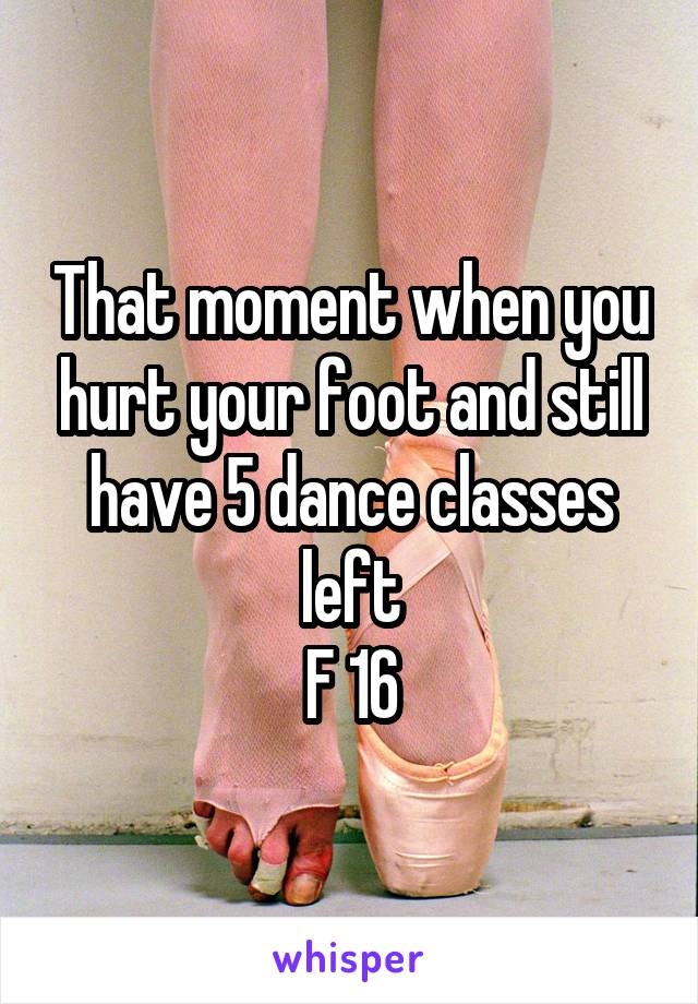 That moment when you hurt your foot and still have 5 dance classes left F 16