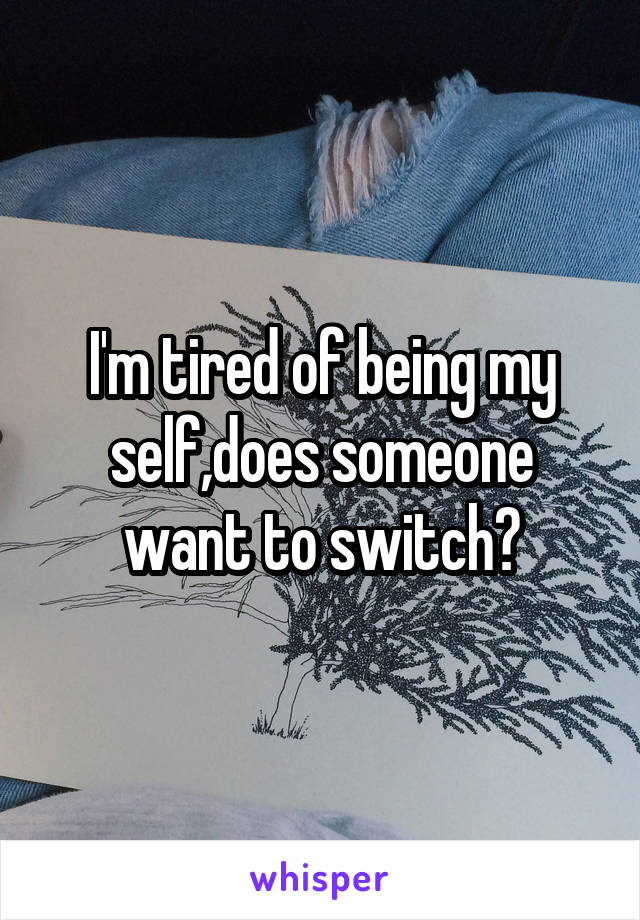 I'm tired of being my self,does someone want to switch?