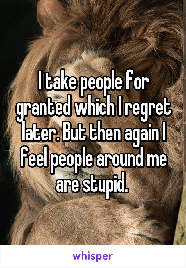 I take people for granted which I regret later. But then again I feel people around me are stupid.