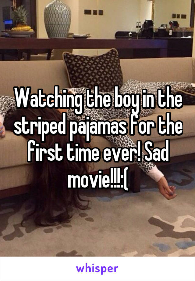 Watching the boy in the striped pajamas for the first time ever! Sad movie!!!:(
