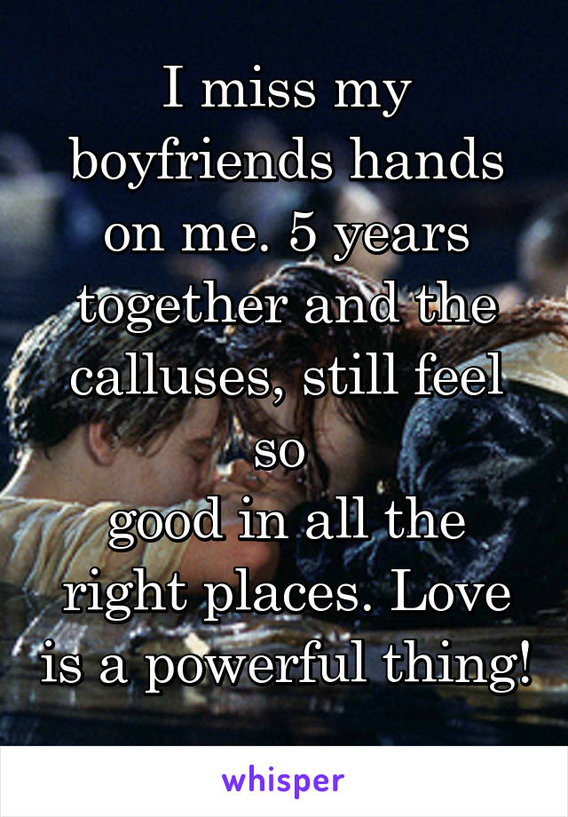 I miss my boyfriends hands on me. 5 years together and the calluses, still feel so  good in all the right places. Love is a powerful thing!