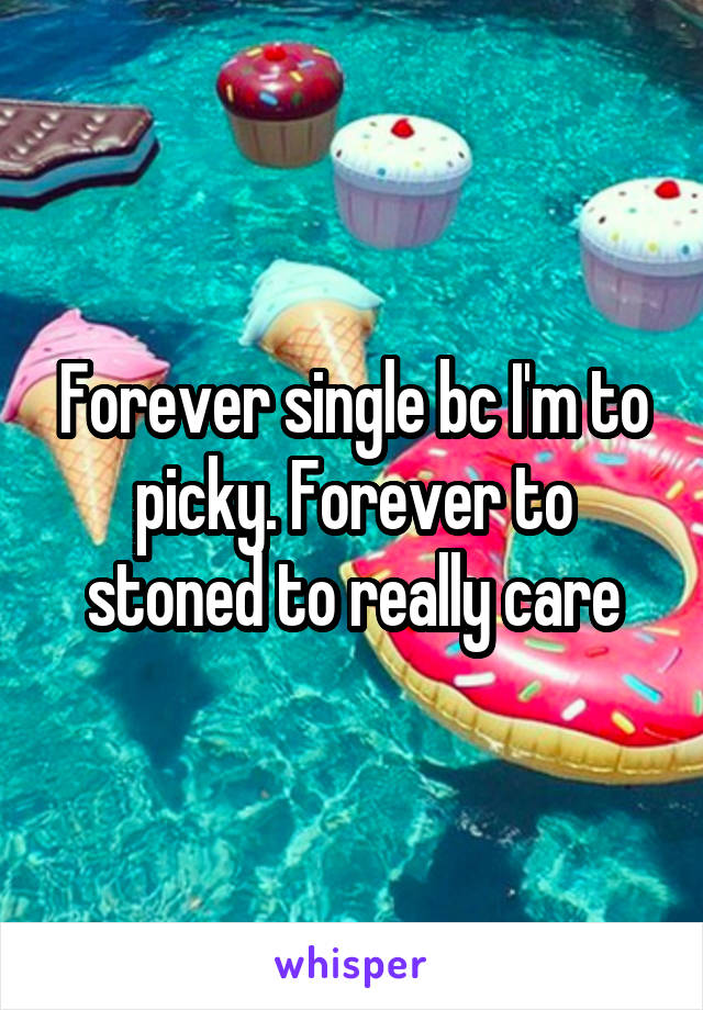 Forever single bc I'm to picky. Forever to stoned to really care