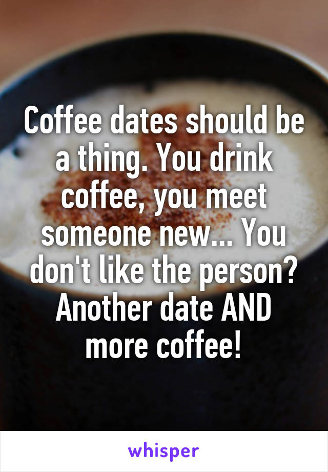 Coffee dates should be a thing. You drink coffee, you meet someone new... You don't like the person? Another date AND more coffee!