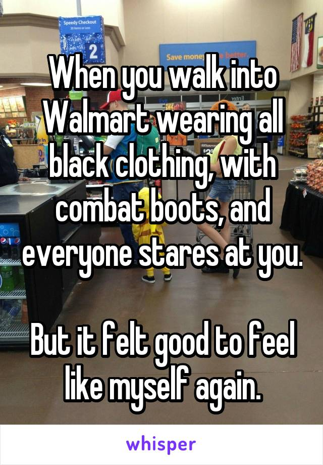 When you walk into Walmart wearing all black clothing, with combat boots, and everyone stares at you.  But it felt good to feel like myself again.