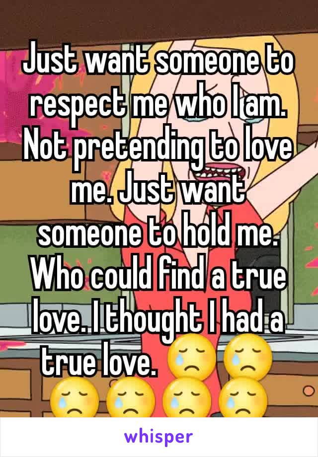 Just want someone to respect me who I am. Not pretending to love me. Just want someone to hold me. Who could find a true love. I thought I had a true love. 😢😢😢😢😢😢