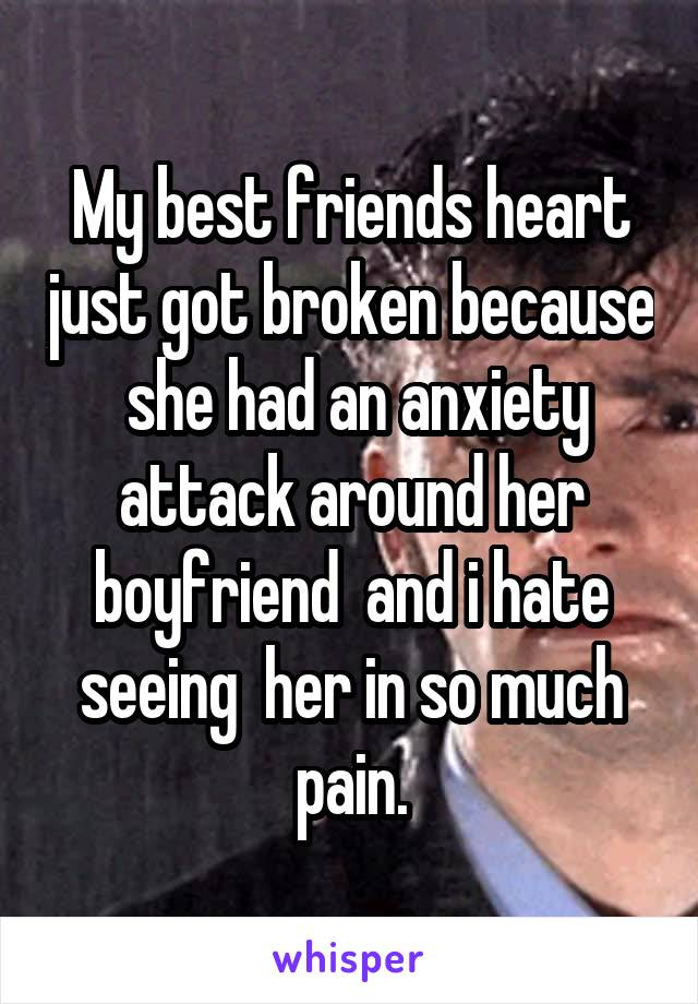 My best friends heart just got broken because  she had an anxiety attack around her boyfriend  and i hate seeing  her in so much pain.