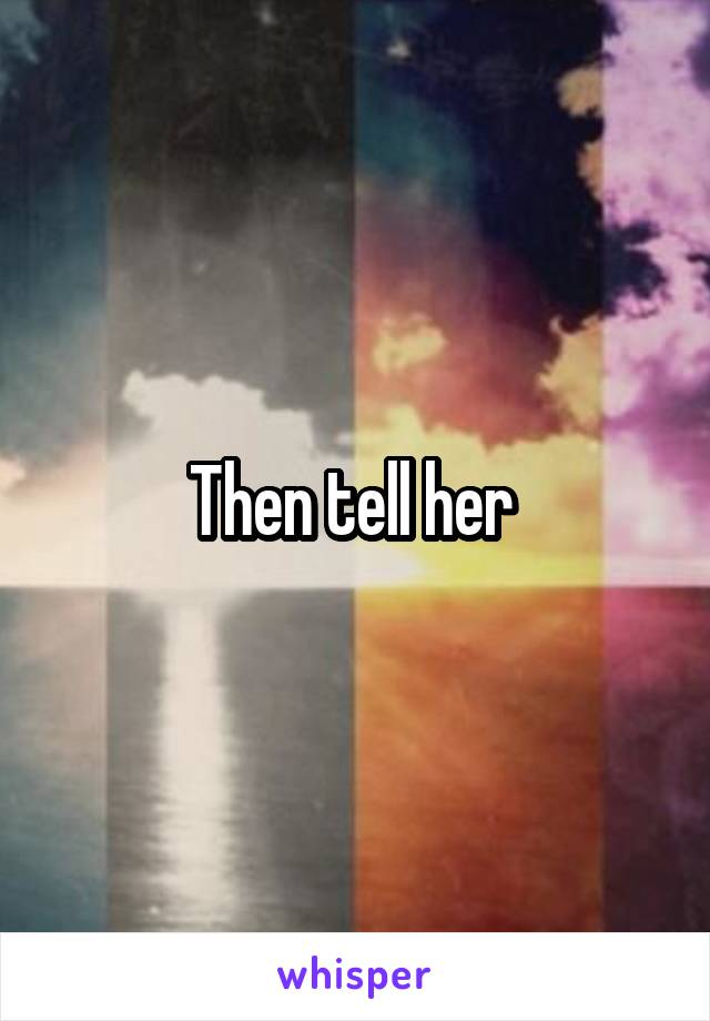 Then tell her