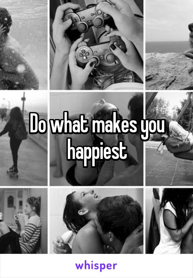 Do what makes you happiest