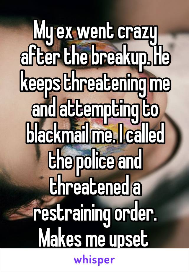 My ex went crazy after the breakup. He keeps threatening me and attempting to blackmail me. I called the police and threatened a restraining order. Makes me upset
