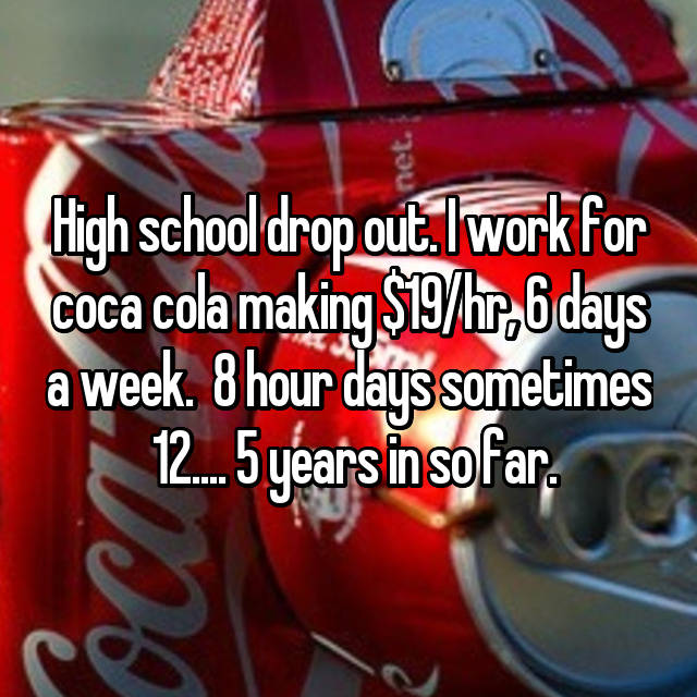 High school drop out. I work for coca cola making $19/hr, 6 days a week.  8 hour days sometimes  12.... 5 years in so far.