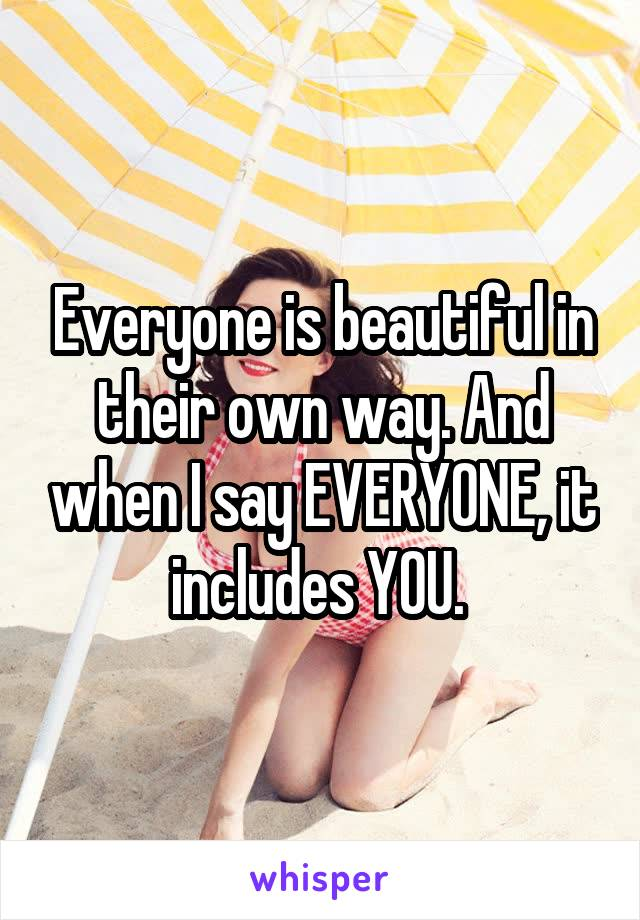 Everyone is beautiful in their own way. And when I say EVERYONE, it includes YOU.