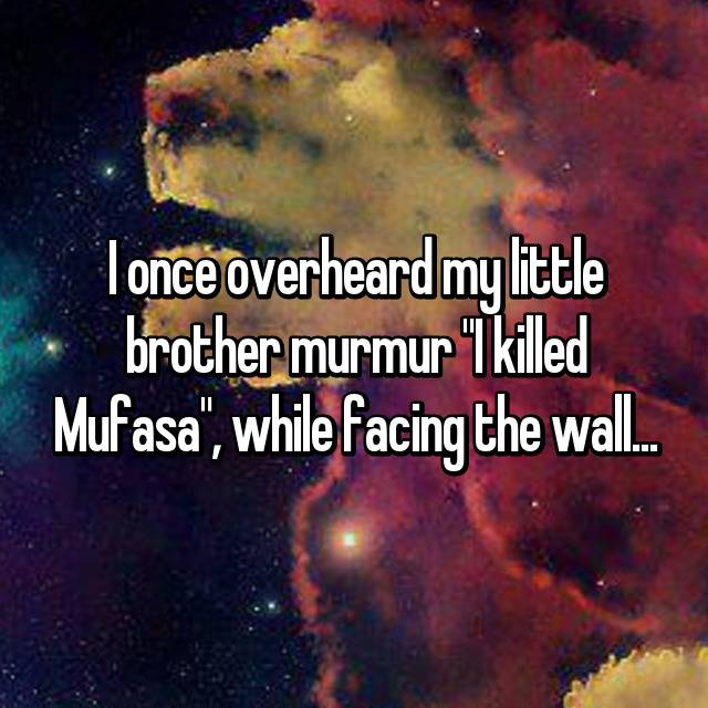 "I once overheard my little brother murmur ""I killed Mufasa"", while facing the wall..."