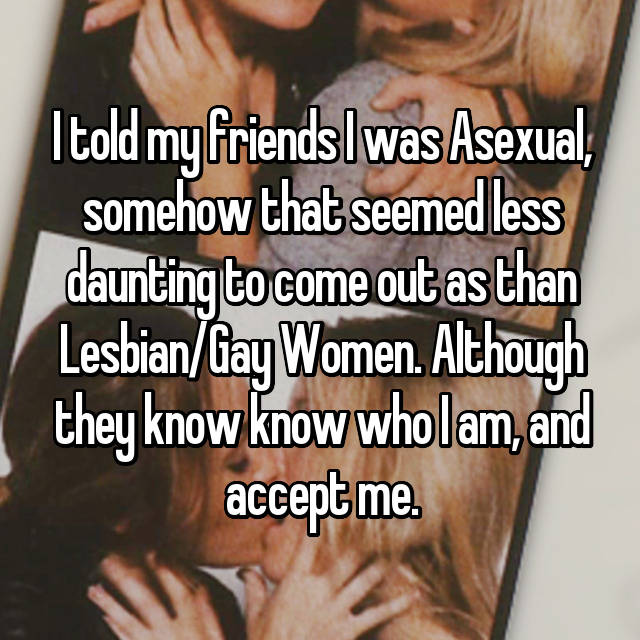 I told my friends I was Asexual, somehow that seemed less daunting to come out as than Lesbian/Gay Women. Although they know know who I am, and accept me.