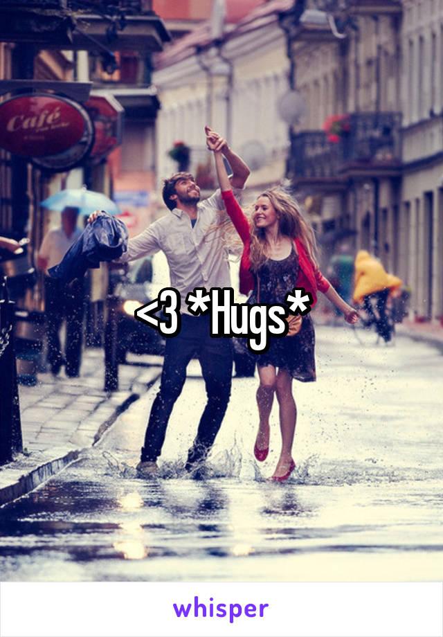 <3 *Hugs*