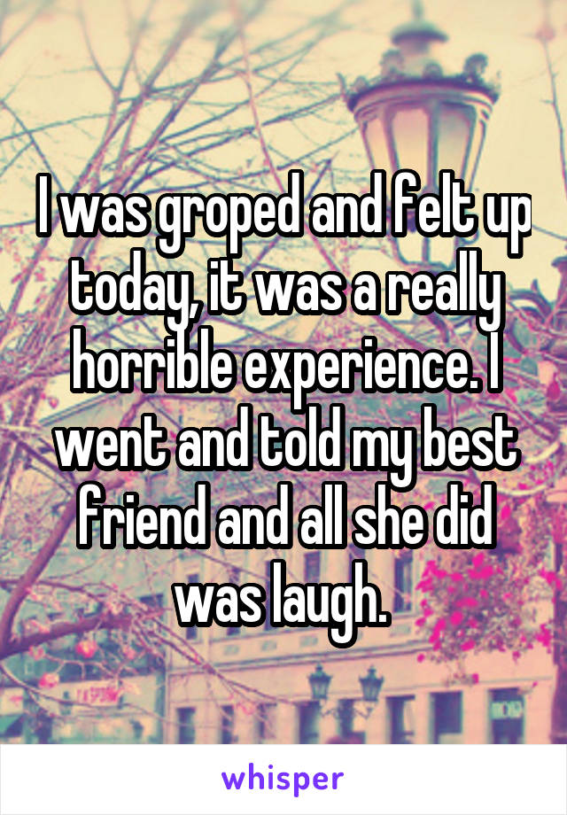 I was groped and felt up today, it was a really horrible experience. I went and told my best friend and all she did was laugh.