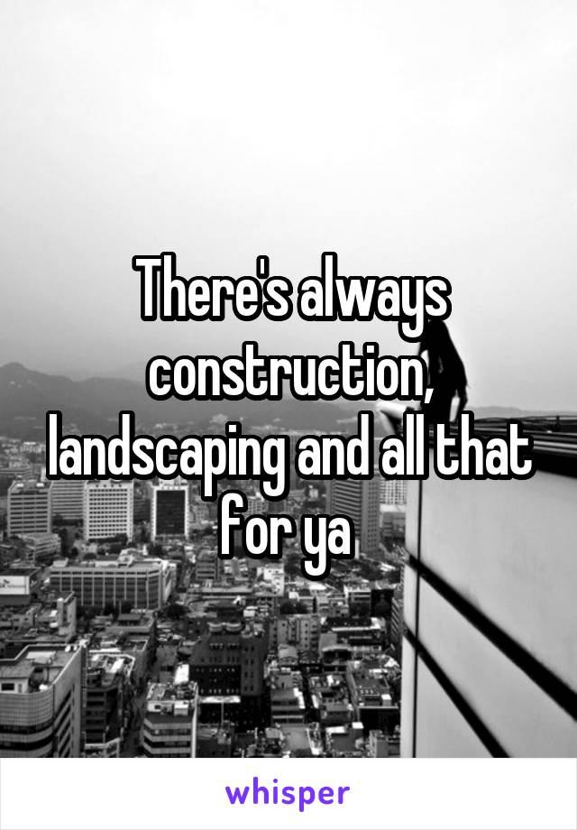 There's always construction, landscaping and all that for ya