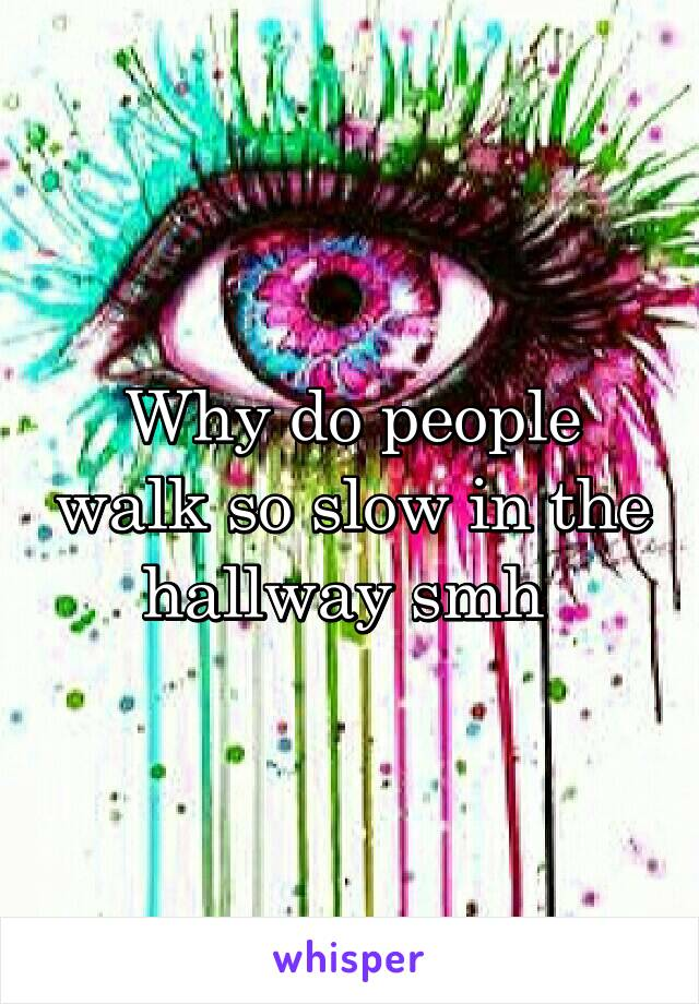 Why do people walk so slow in the hallway smh