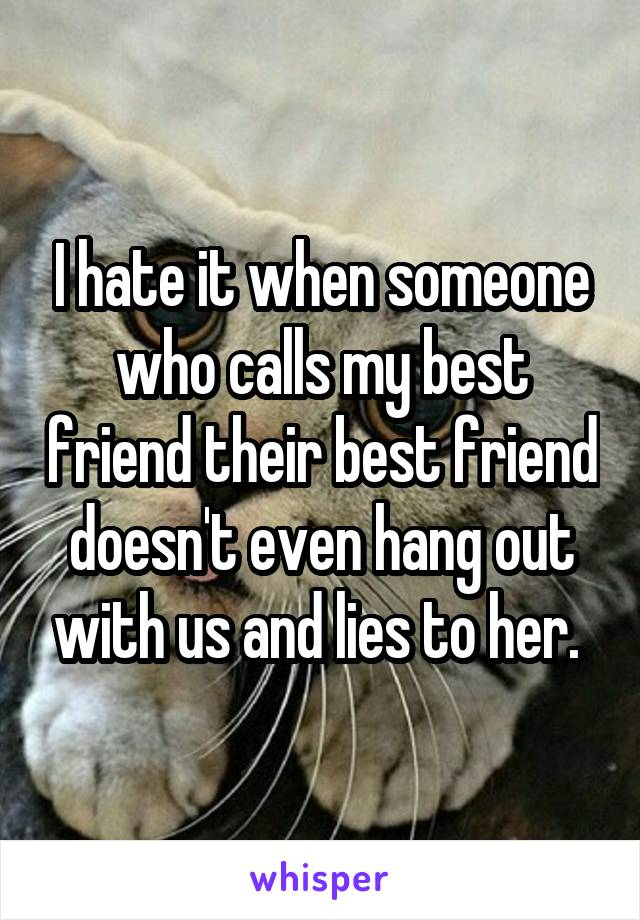 I hate it when someone who calls my best friend their best friend doesn't even hang out with us and lies to her.