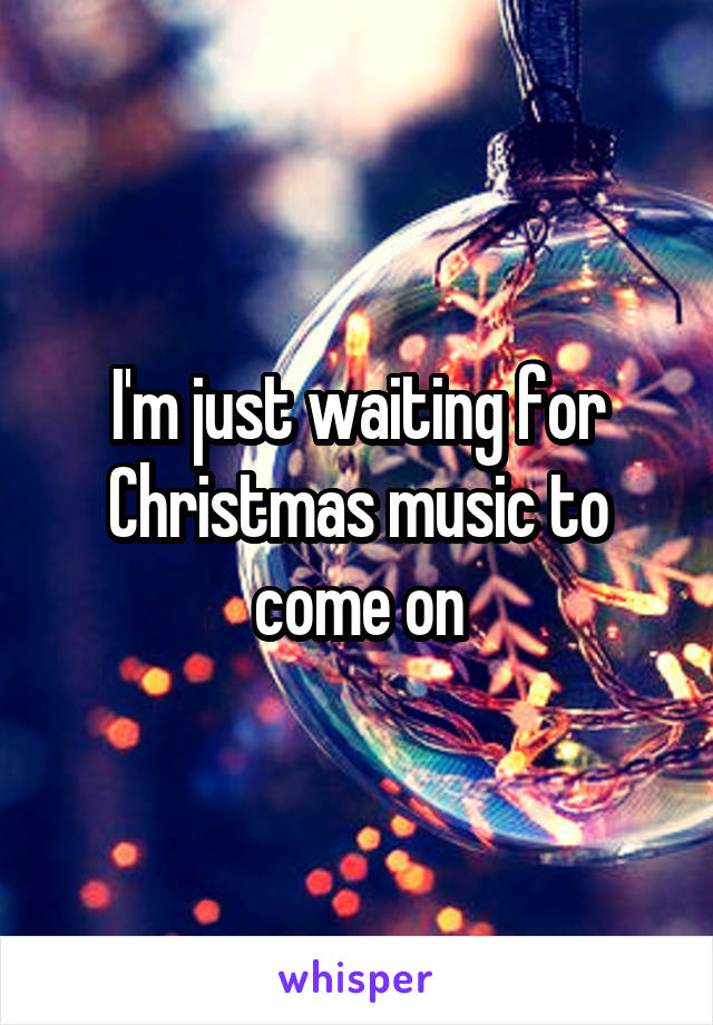 I'm just waiting for Christmas music to come on