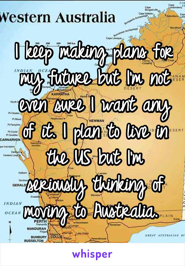 I keep making plans for my future but I'm not even sure I want any of it. I plan to live in the US but I'm seriously thinking of moving to Australia.