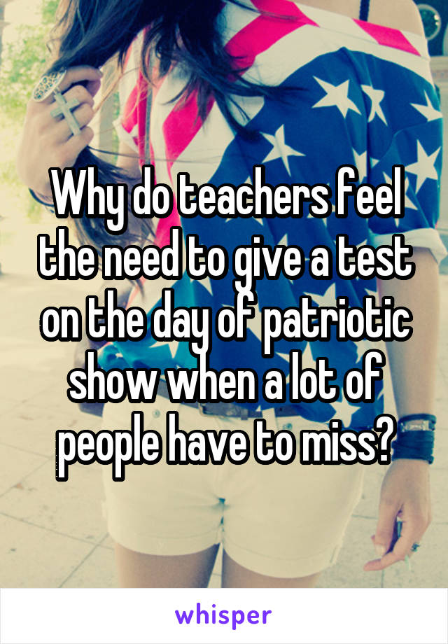Why do teachers feel the need to give a test on the day of patriotic show when a lot of people have to miss?