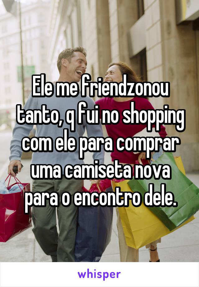 Ele me friendzonou tanto, q fui no shopping com ele para comprar uma camiseta nova para o encontro dele.