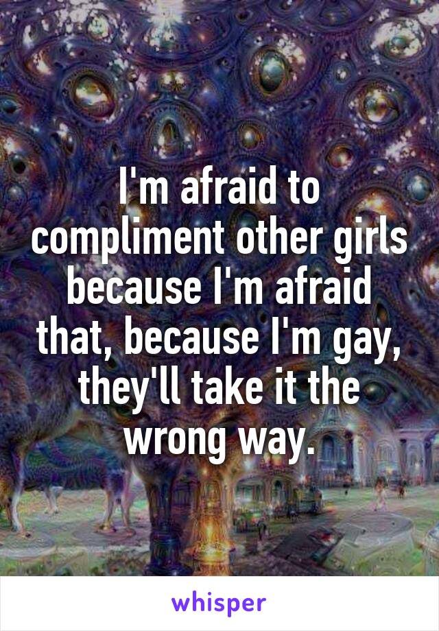 I'm afraid to compliment other girls because I'm afraid that, because I'm gay, they'll take it the wrong way.