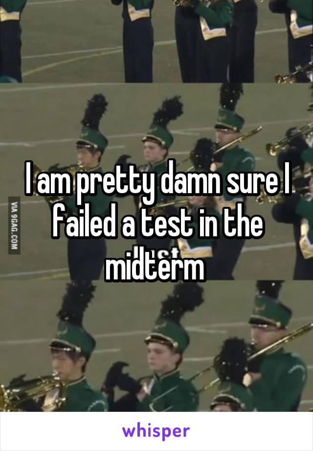 I am pretty damn sure I failed a test in the midterm