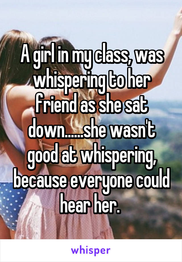 A girl in my class, was whispering to her friend as she sat down......she wasn't good at whispering, because everyone could hear her.