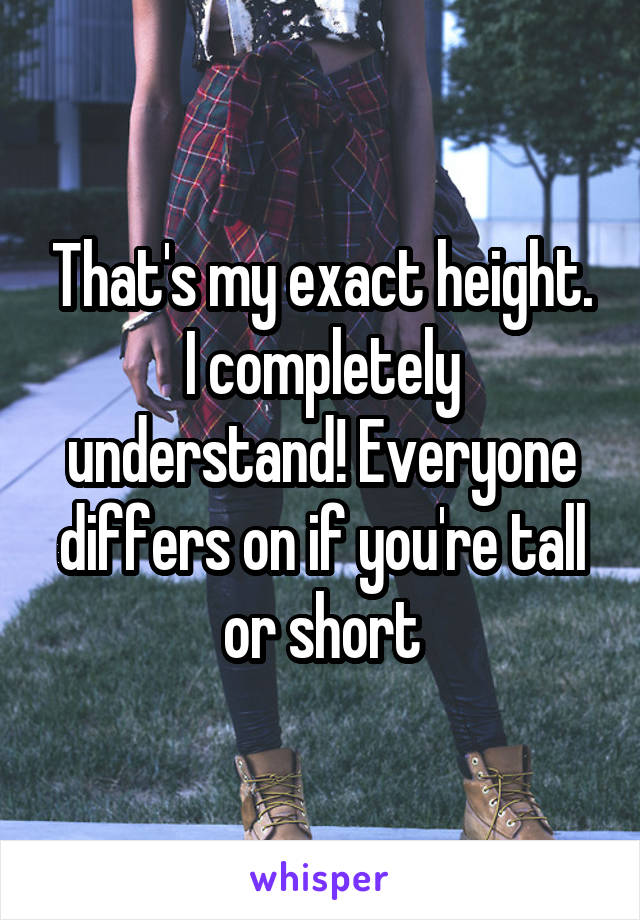 That's my exact height. I completely understand! Everyone differs on if you're tall or short