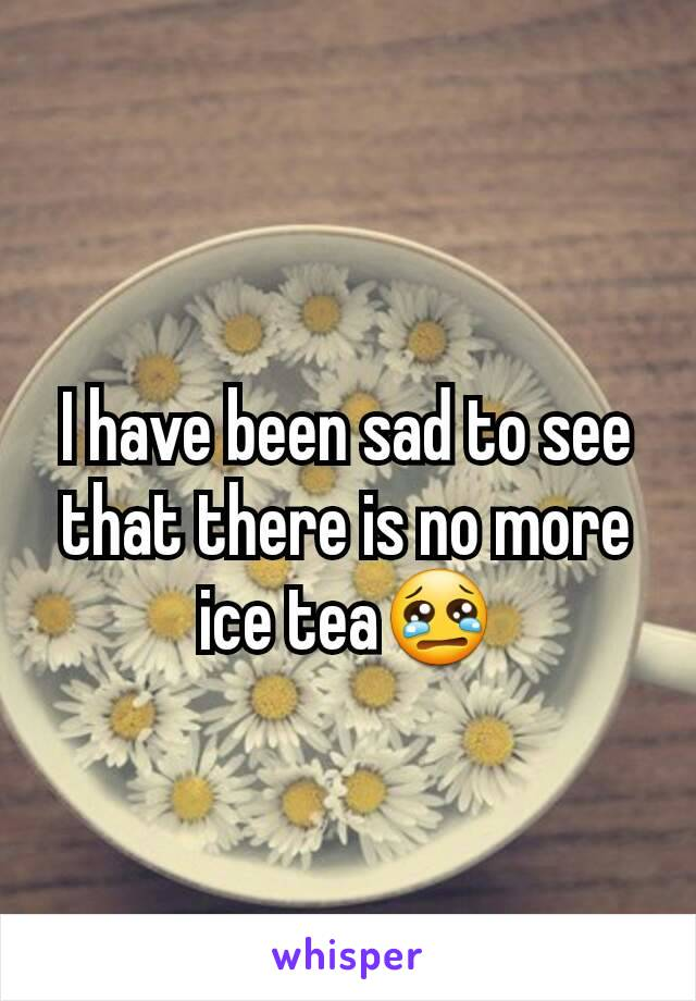 I have been sad to see that there is no more ice tea😢