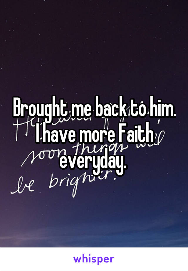 Brought me back to him. I have more Faith everyday.