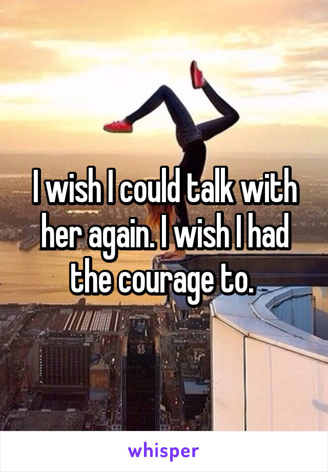 I wish I could talk with her again. I wish I had the courage to.
