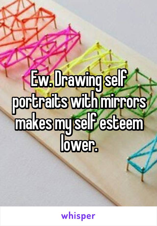 Ew. Drawing self portraits with mirrors makes my self esteem lower.